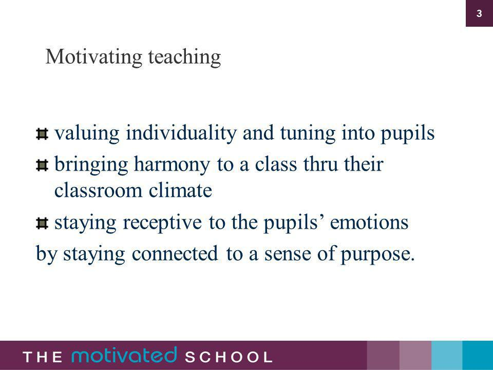 3 Motivating teaching valuing individuality and tuning into pupils bringing harmony to a class thru their classroom climate staying receptive to the pupils emotions by staying connected to a sense of purpose.