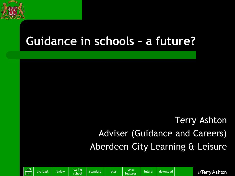 the pastreview caring school standardfuture core features rolesdownload ©Terry Ashton Guidance in schools – a future? Terry Ashton Adviser (Guidance a