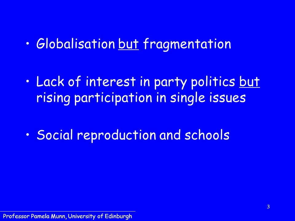 3 Professor Pamela Munn, University of Edinburgh Globalisation but fragmentation Lack of interest in party politics but rising participation in single