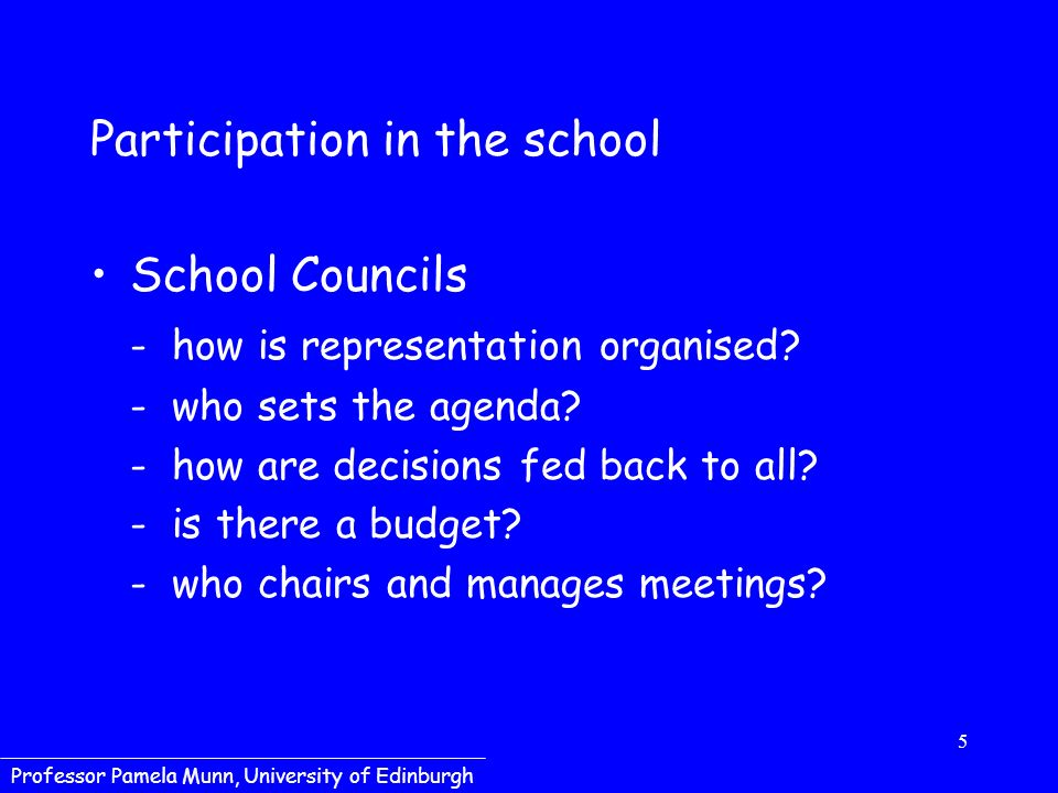 5 Professor Pamela Munn, University of Edinburgh Participation in the school School Councils - how is representation organised? - who sets the agenda?