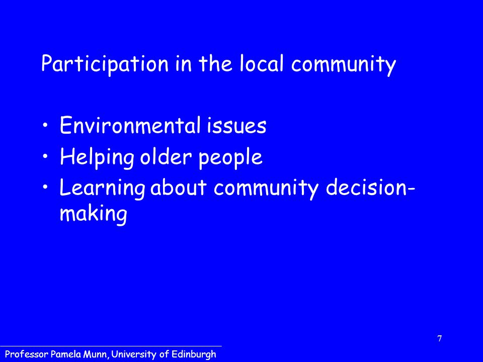 7 Professor Pamela Munn, University of Edinburgh Participation in the local community Environmental issues Helping older people Learning about community decision- making