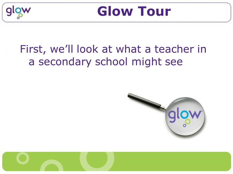 Glow Tour First, well look at what a teacher in a secondary school might see