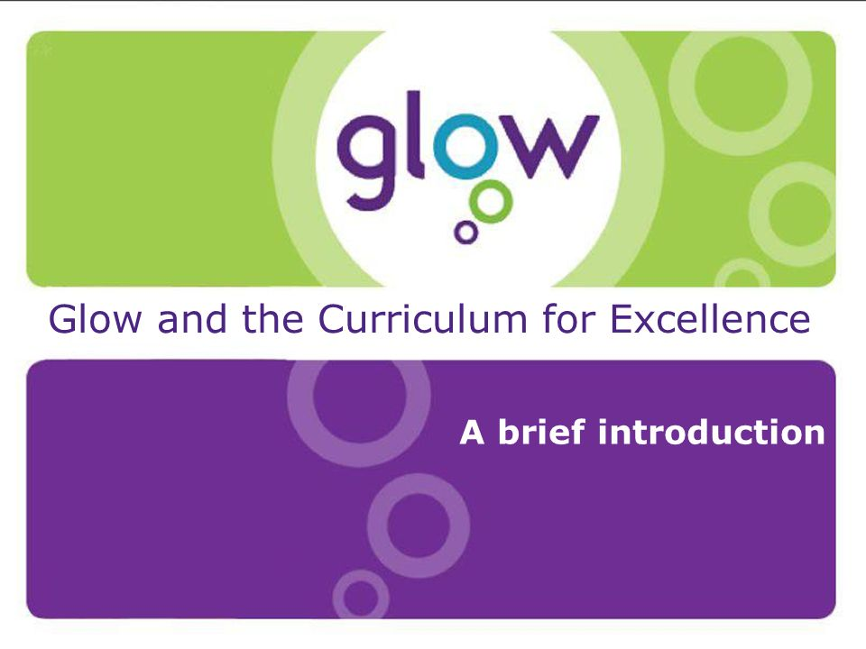 Presentation Title Presenters Name Date Introduction Glow and the Curriculum for Excellence A brief introduction