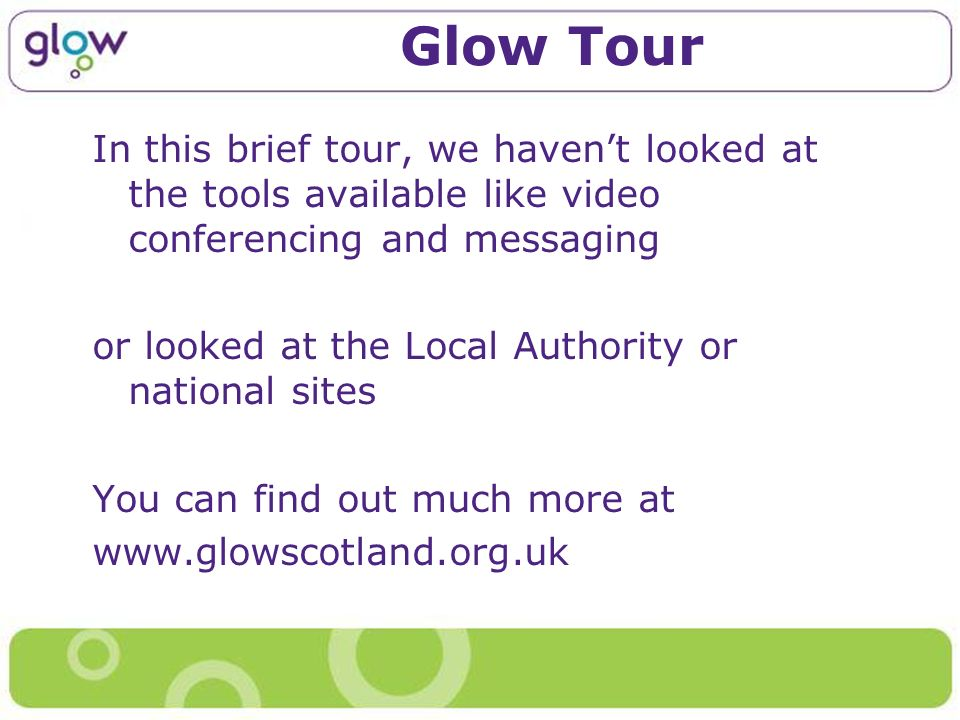 Glow Tour In this brief tour, we havent looked at the tools available like video conferencing and messaging or looked at the Local Authority or national sites You can find out much more at www.glowscotland.org.uk