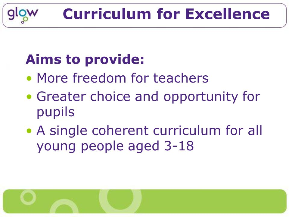 Curriculum for Excellence Aims to provide: More freedom for teachers Greater choice and opportunity for pupils A single coherent curriculum for all young people aged 3-18