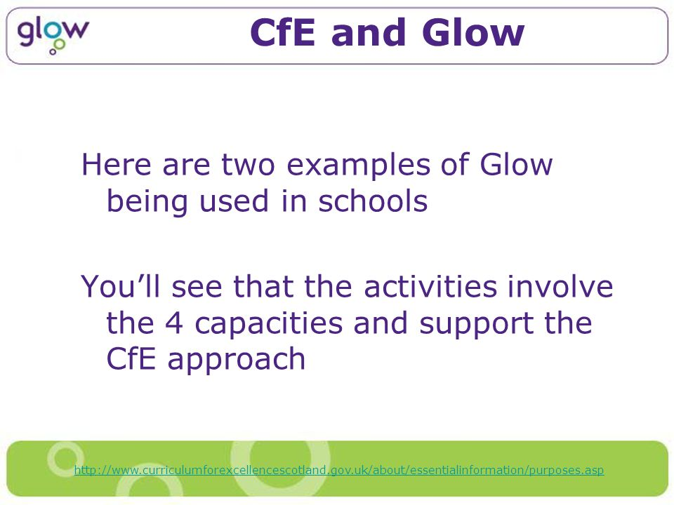 CfE and Glow Here are two examples of Glow being used in schools Youll see that the activities involve the 4 capacities and support the CfE approach