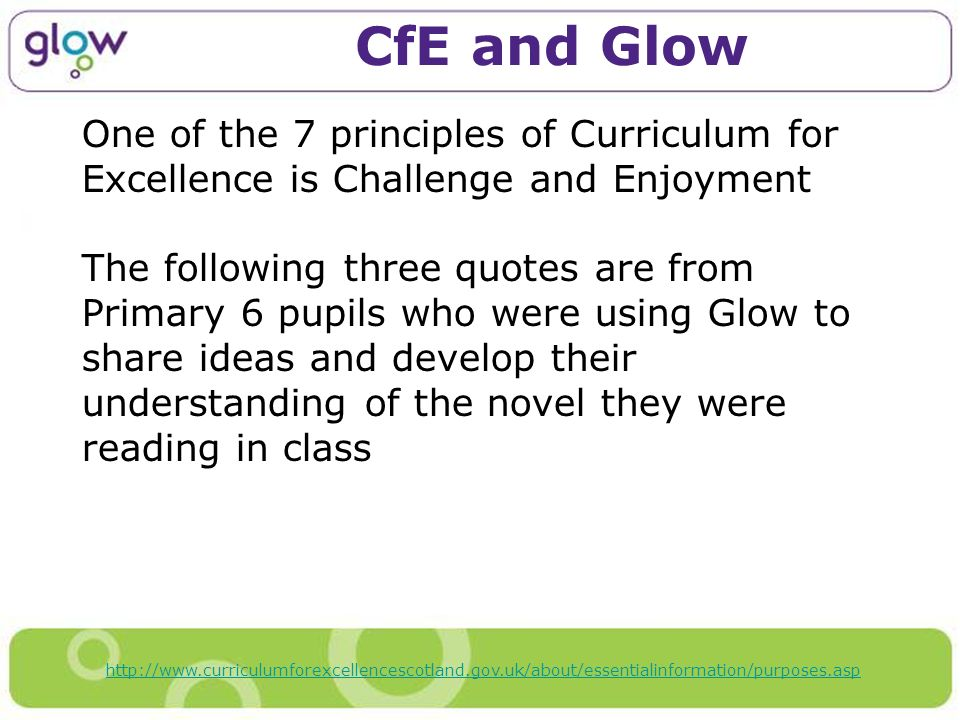 CfE and Glow One of the 7 principles of Curriculum for Excellence is Challenge and Enjoyment The following three quotes are from Primary 6 pupils who were using Glow to share ideas and develop their understanding of the novel they were reading in class