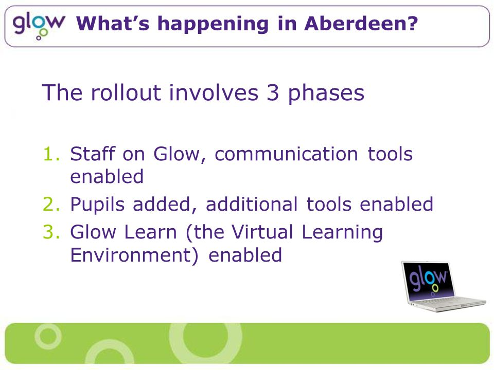Whats happening in Aberdeen? The rollout involves 3 phases 1.Staff on Glow, communication tools enabled 2.Pupils added, additional tools enabled 3.Glo