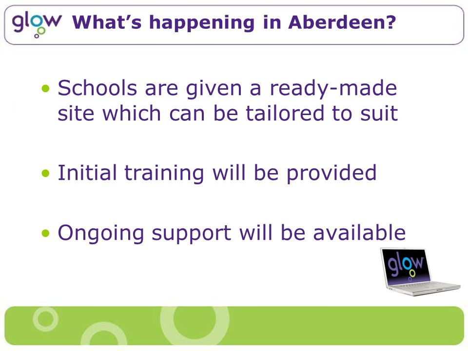 Whats happening in Aberdeen? Schools are given a ready-made site which can be tailored to suit Initial training will be provided Ongoing support will