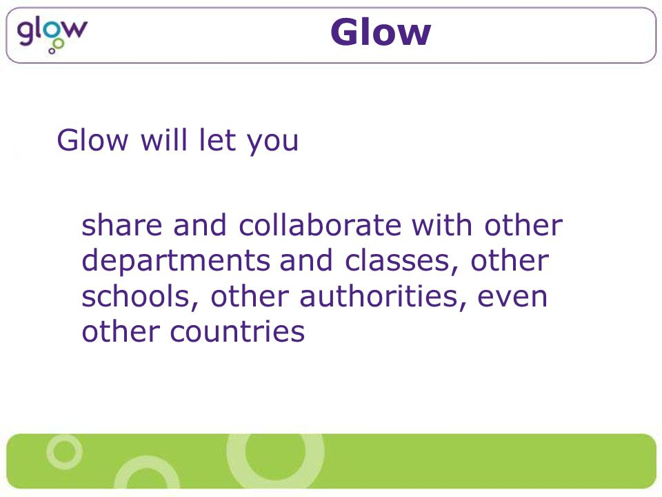 Glow Glow will let you share and collaborate with other departments and classes, other schools, other authorities, even other countries