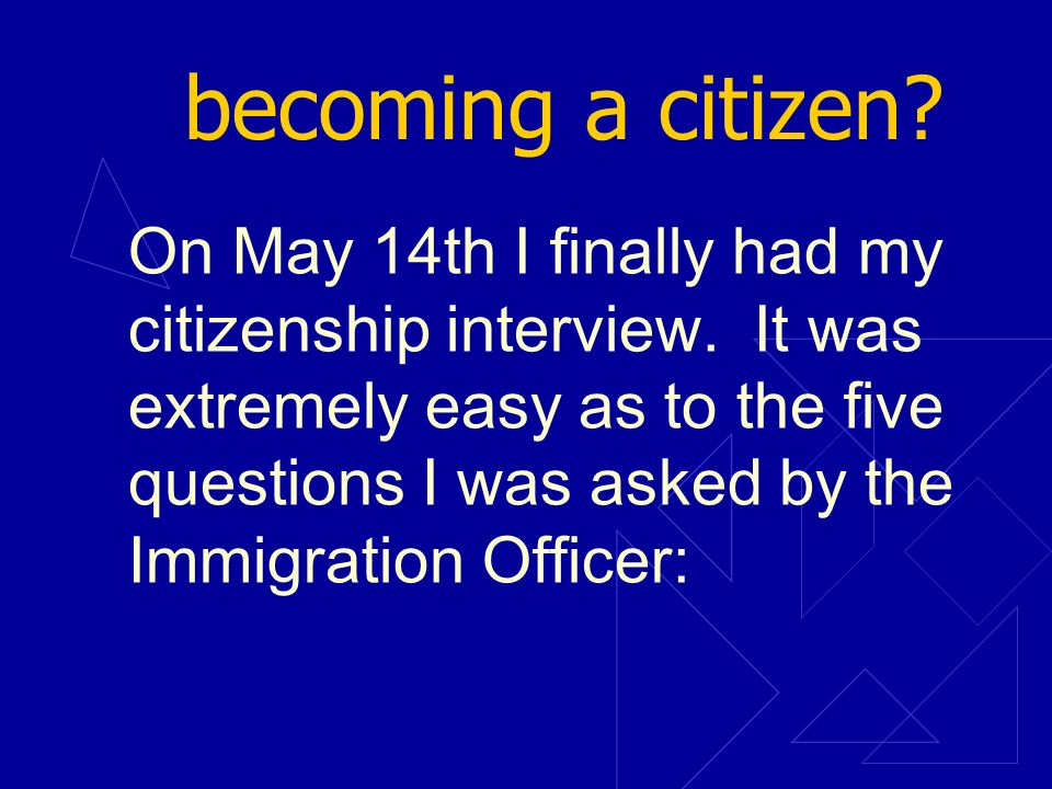 becoming a citizen? On May 14th I finally had my citizenship interview. It was extremely easy as to the five questions I was asked by the Immigration