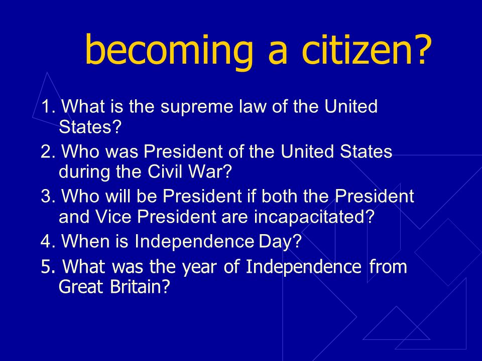becoming a citizen? 1. What is the supreme law of the United States? 2. Who was President of the United States during the Civil War? 3. Who will be Pr