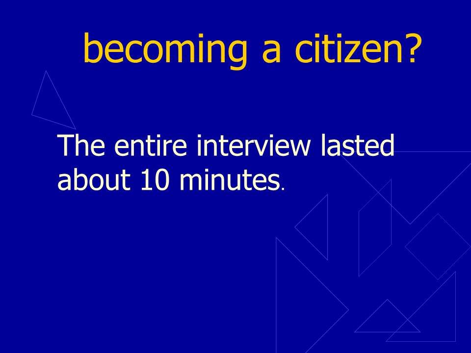 becoming a citizen The entire interview lasted about 10 minutes.