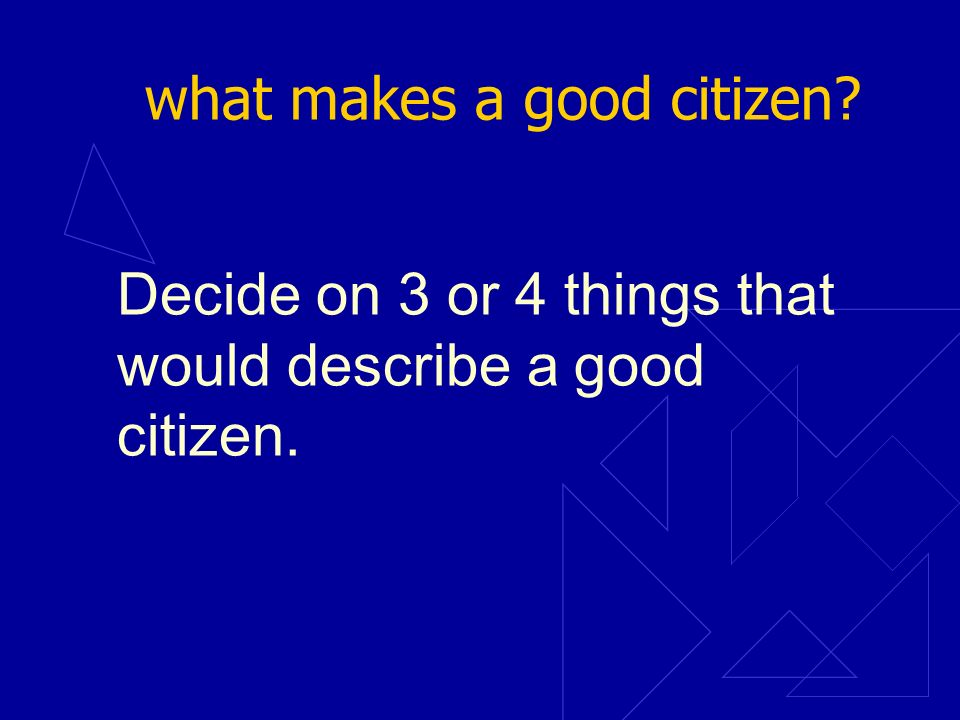 what makes a good citizen? Decide on 3 or 4 things that would describe a good citizen.
