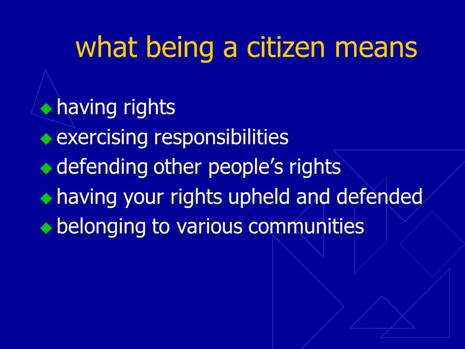 what being a citizen means having rights exercising responsibilities defending other peoples rights having your rights upheld and defended belonging to various communities