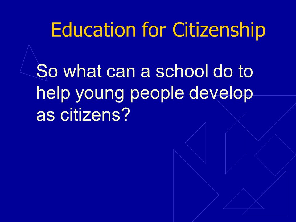 Education for Citizenship So what can a school do to help young people develop as citizens?