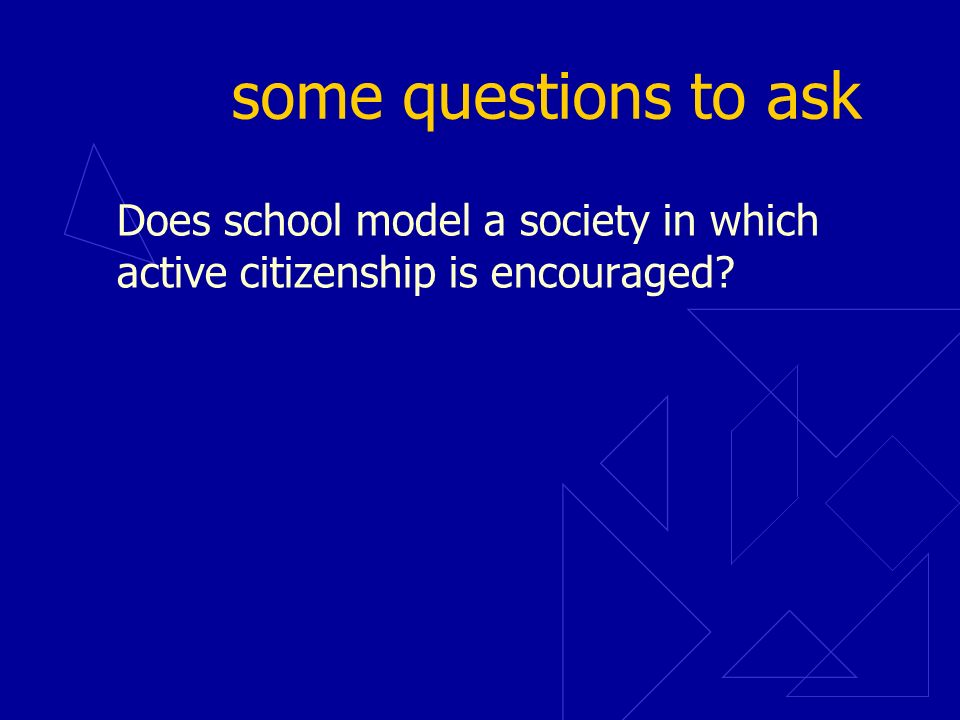 some questions to ask Does school model a society in which active citizenship is encouraged