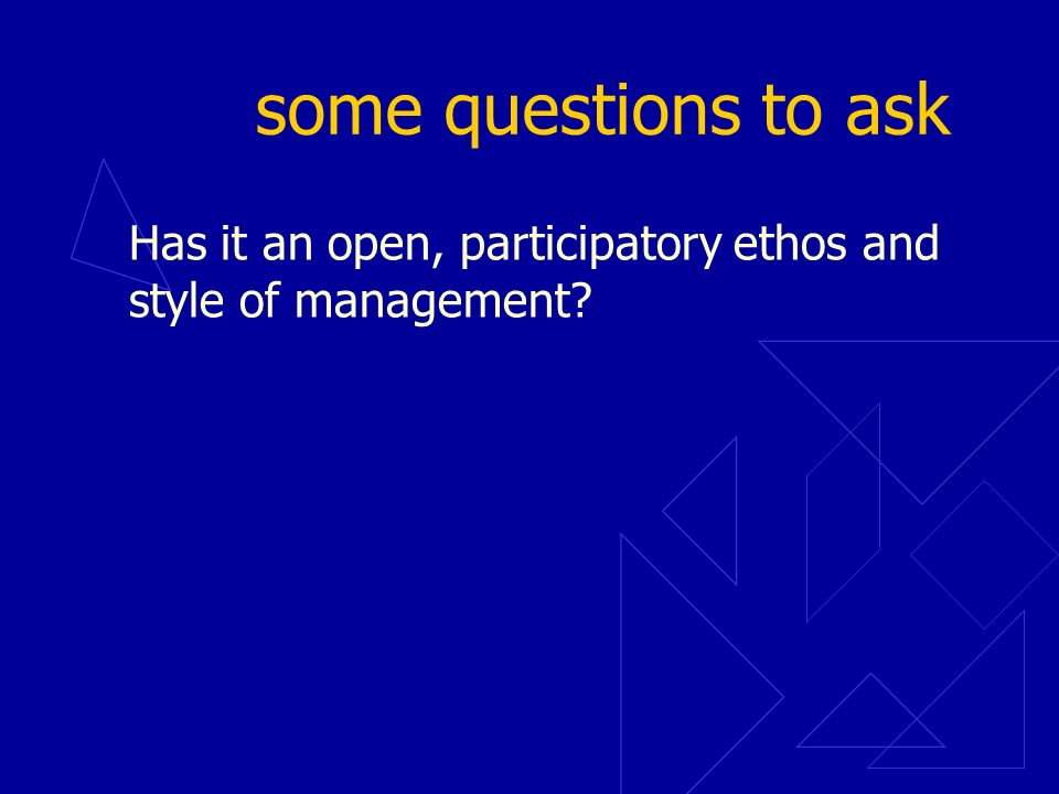 some questions to ask Has it an open, participatory ethos and style of management?
