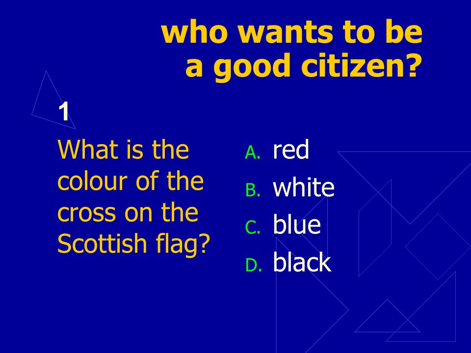 who wants to be a good citizen? 1 What is the colour of the cross on the Scottish flag? A. red B. white C. blue D. black