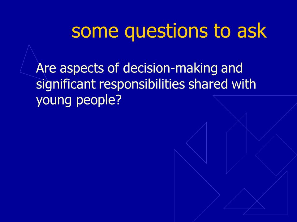 some questions to ask Are aspects of decision-making and significant responsibilities shared with young people?