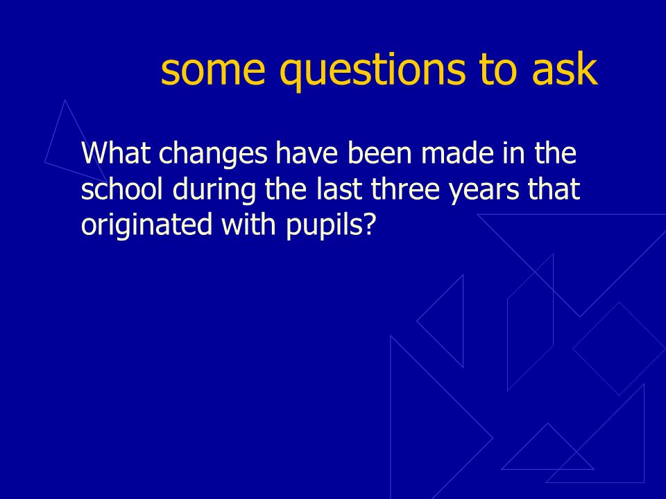 some questions to ask What changes have been made in the school during the last three years that originated with pupils?