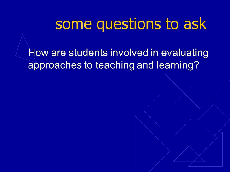 some questions to ask How are students involved in evaluating approaches to teaching and learning?
