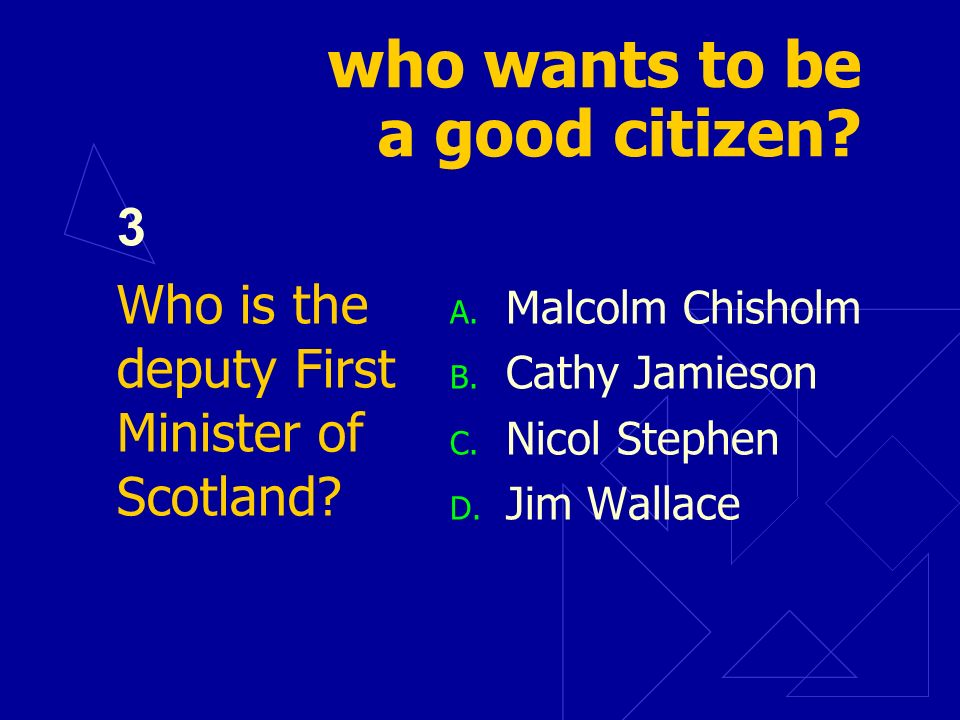who wants to be a good citizen? 3 Who is the deputy First Minister of Scotland? A. Malcolm Chisholm B. Cathy Jamieson C. Nicol Stephen D. Jim Wallace