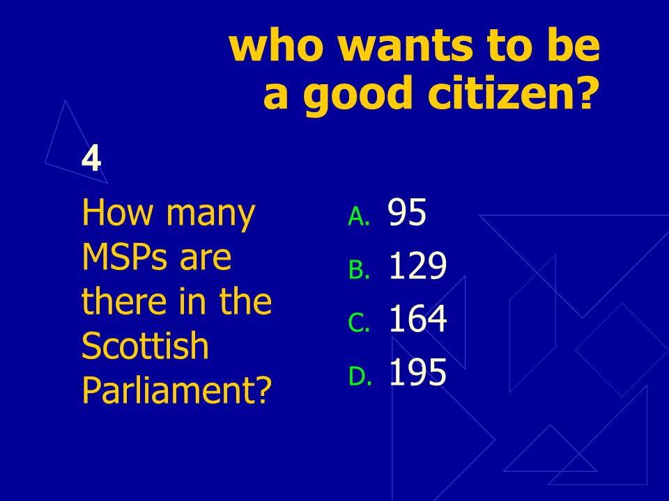 who wants to be a good citizen? 4 How many MSPs are there in the Scottish Parliament? A. 95 B. 129 C. 164 D. 195