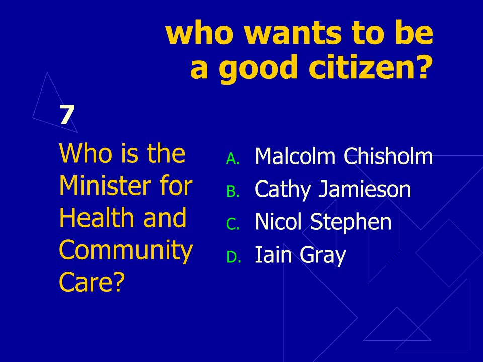 who wants to be a good citizen. 7 Who is the Minister for Health and Community Care.