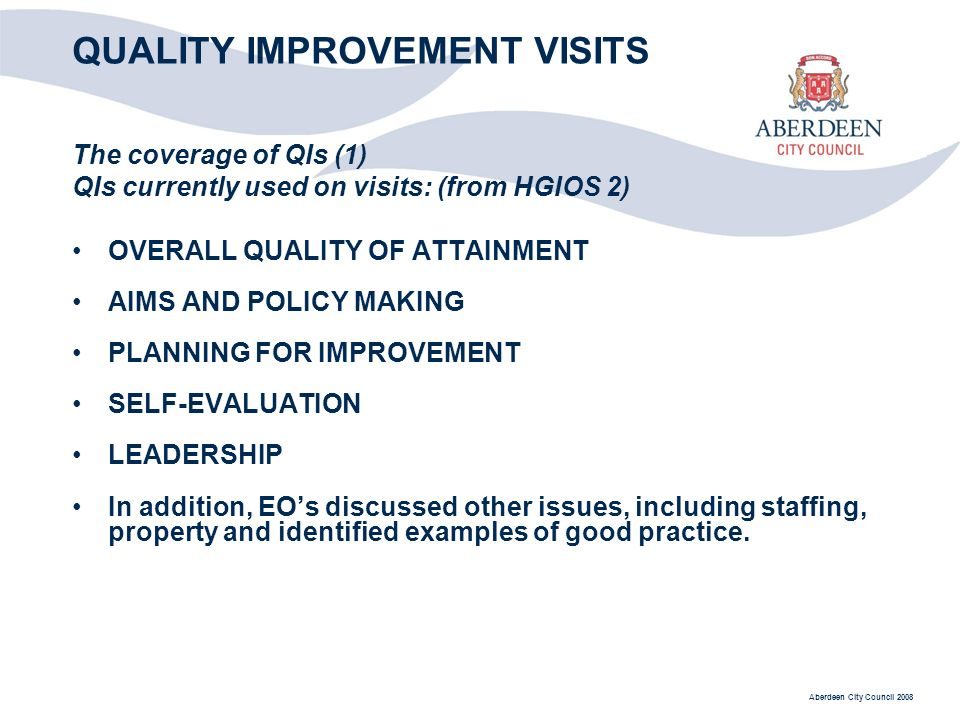 Aberdeen City Council 2008 QUALITY IMPROVEMENT VISITS The coverage of QIs (1) QIs currently used on visits: (from HGIOS 2) OVERALL QUALITY OF ATTAINMENT AIMS AND POLICY MAKING PLANNING FOR IMPROVEMENT SELF-EVALUATION LEADERSHIP In addition, EOs discussed other issues, including staffing, property and identified examples of good practice.