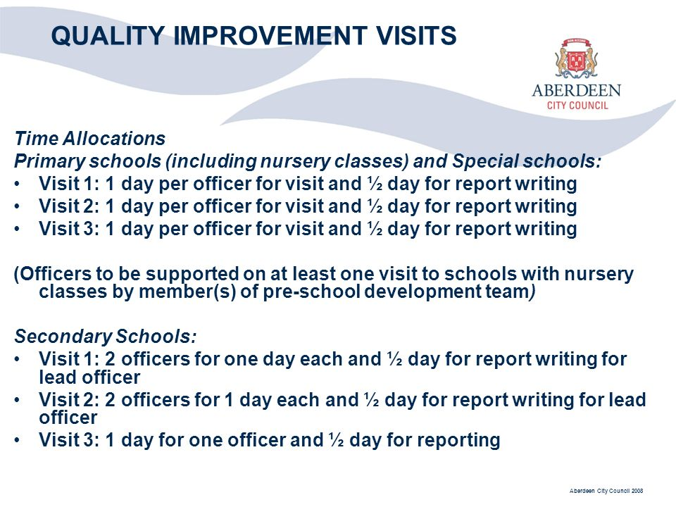 Aberdeen City Council 2008 QUALITY IMPROVEMENT VISITS Time Allocations Primary schools (including nursery classes) and Special schools: Visit 1: 1 day per officer for visit and ½ day for report writing Visit 2: 1 day per officer for visit and ½ day for report writing Visit 3: 1 day per officer for visit and ½ day for report writing (Officers to be supported on at least one visit to schools with nursery classes by member(s) of pre-school development team) Secondary Schools: Visit 1: 2 officers for one day each and ½ day for report writing for lead officer Visit 2: 2 officers for 1 day each and ½ day for report writing for lead officer Visit 3: 1 day for one officer and ½ day for reporting