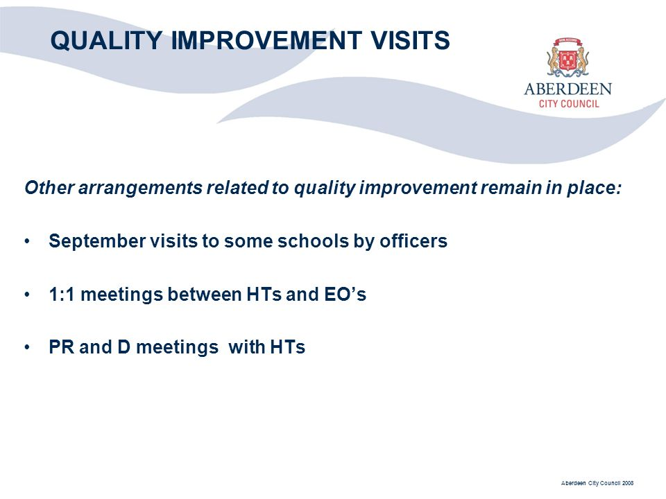 Aberdeen City Council 2008 QUALITY IMPROVEMENT VISITS Other arrangements related to quality improvement remain in place: September visits to some schools by officers 1:1 meetings between HTs and EOs PR and D meetings with HTs