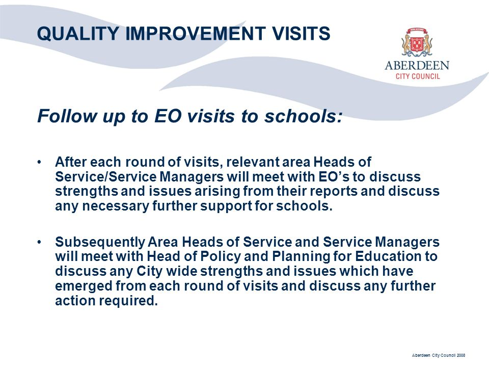 Aberdeen City Council 2008 QUALITY IMPROVEMENT VISITS Follow up to EO visits to schools: After each round of visits, relevant area Heads of Service/Service Managers will meet with EOs to discuss strengths and issues arising from their reports and discuss any necessary further support for schools.