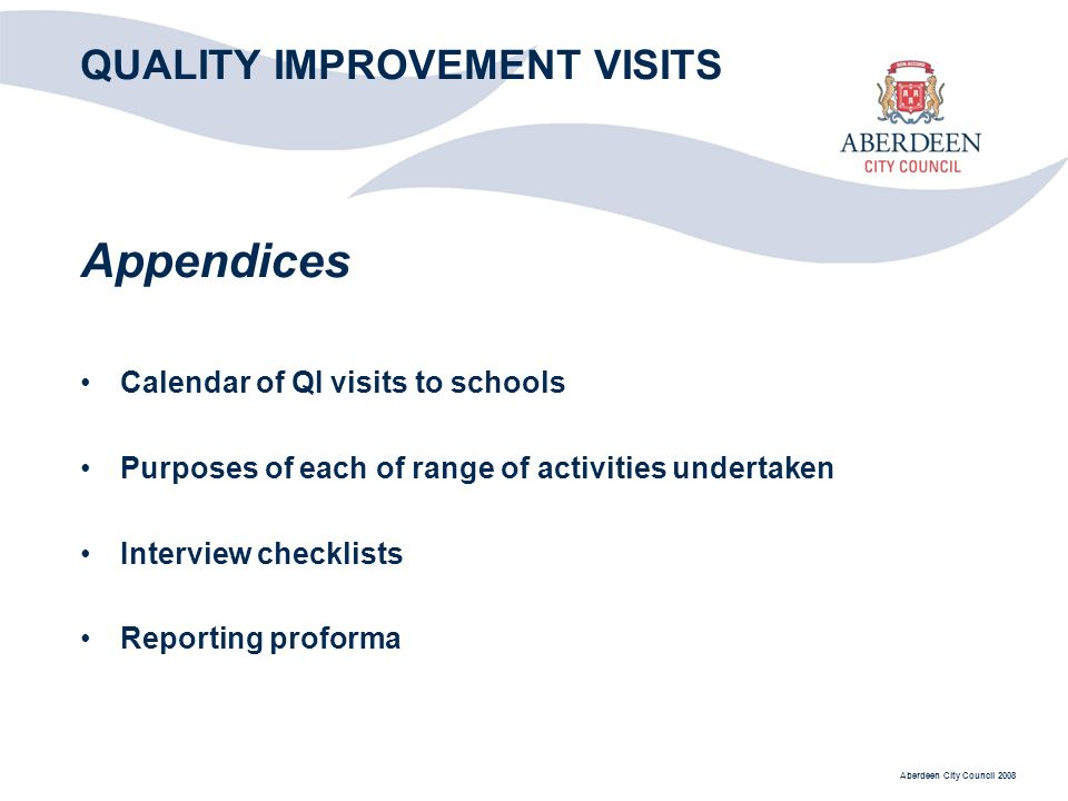 Aberdeen City Council 2008 QUALITY IMPROVEMENT VISITS Appendices Calendar of QI visits to schools Purposes of each of range of activities undertaken Interview checklists Reporting proforma
