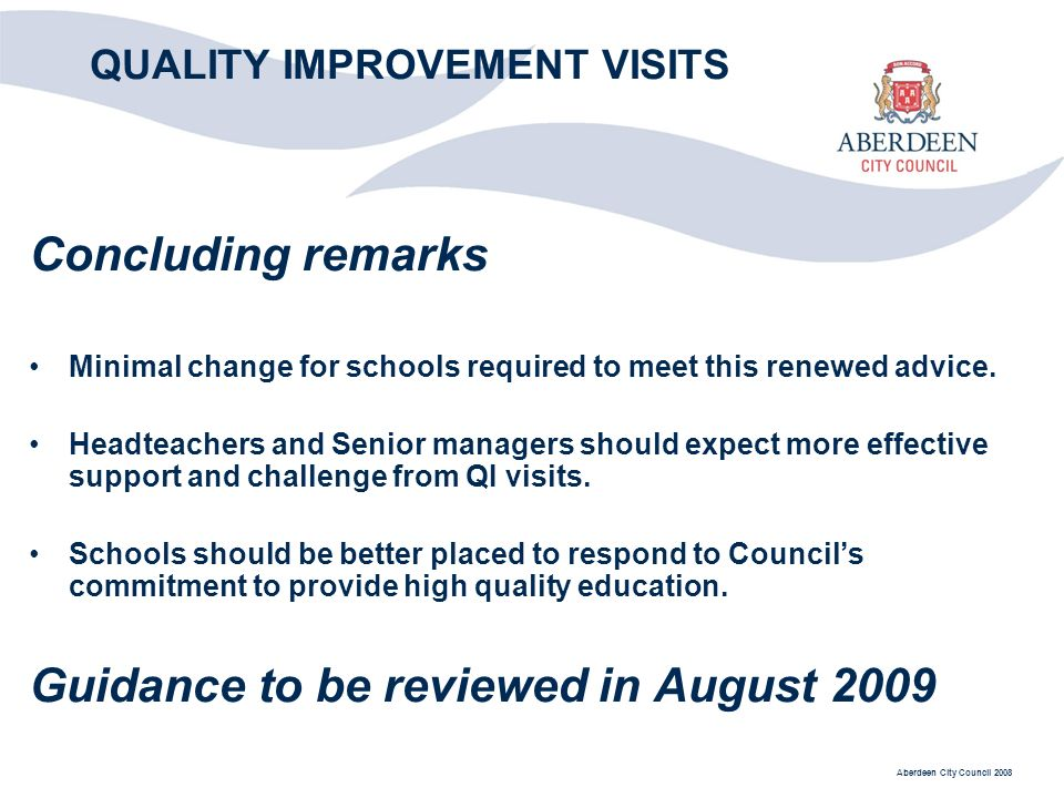 Aberdeen City Council 2008 QUALITY IMPROVEMENT VISITS Concluding remarks Minimal change for schools required to meet this renewed advice.