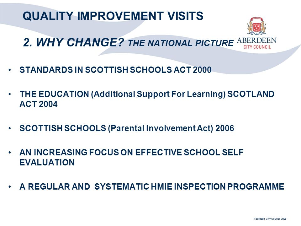 Aberdeen City Council 2008 QUALITY IMPROVEMENT VISITS 2. WHY CHANGE? THE NATIONAL PICTURE STANDARDS IN SCOTTISH SCHOOLS ACT 2000 THE EDUCATION (Additi
