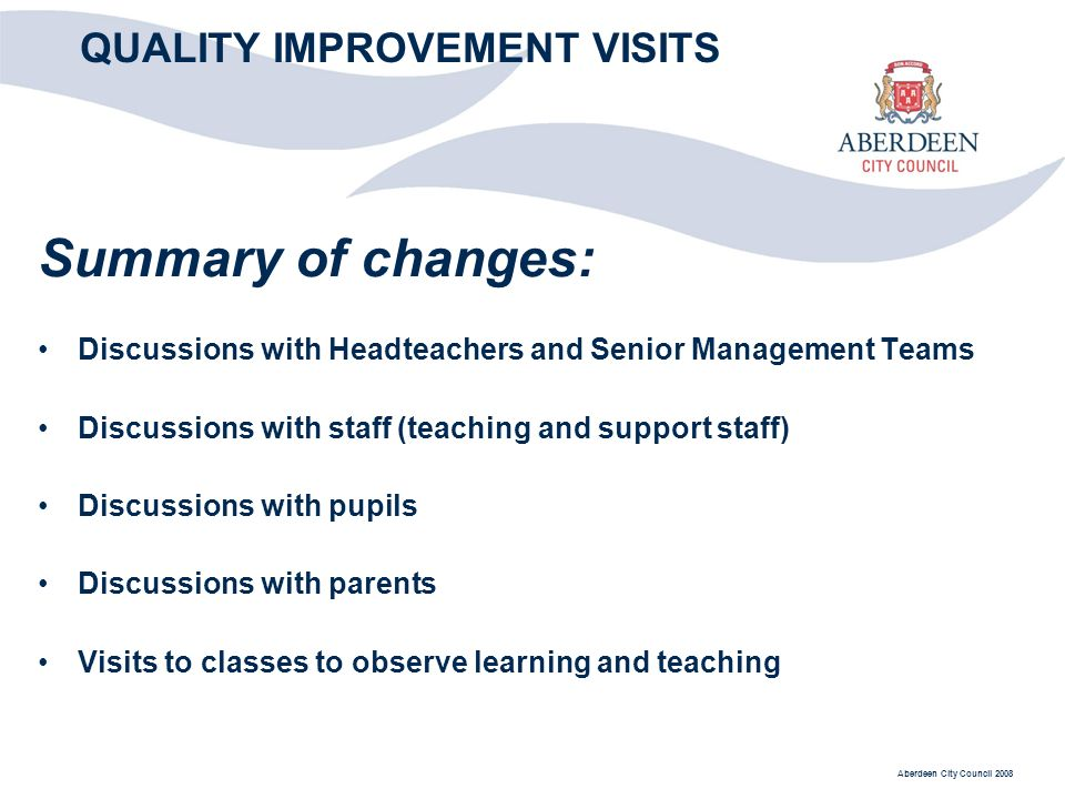 Aberdeen City Council 2008 QUALITY IMPROVEMENT VISITS Summary of changes: Discussions with Headteachers and Senior Management Teams Discussions with staff (teaching and support staff) Discussions with pupils Discussions with parents Visits to classes to observe learning and teaching