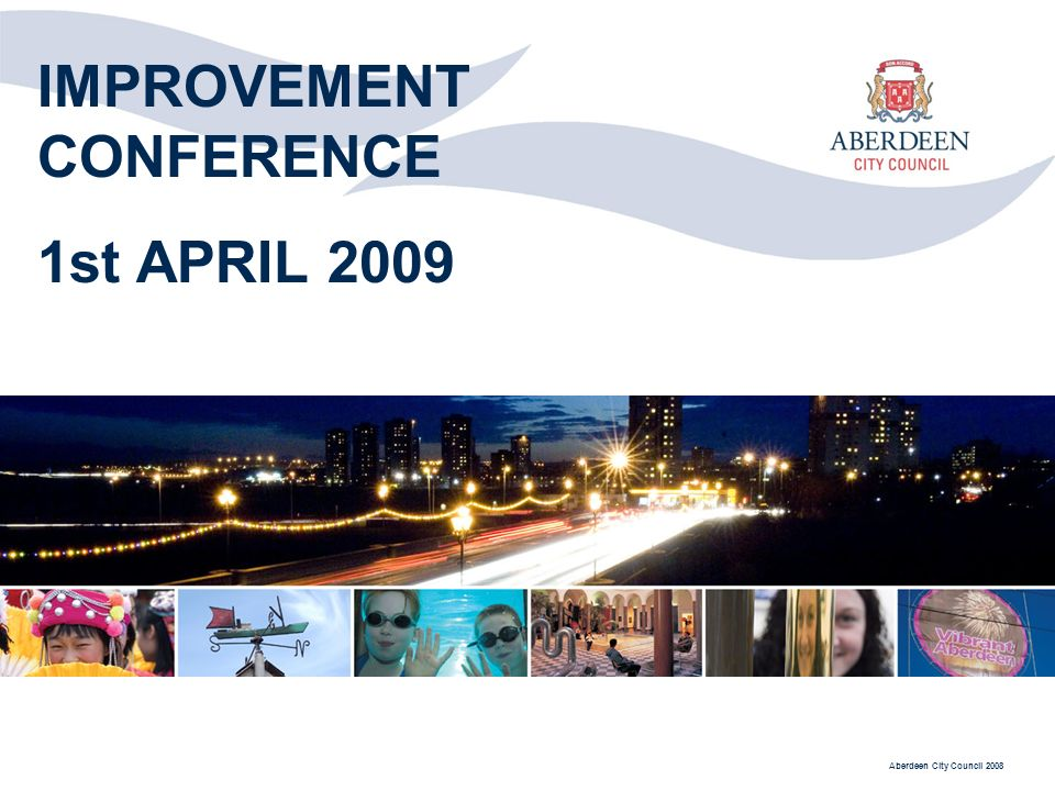 Aberdeen City Council 2008 IMPROVEMENT CONFERENCE 1st APRIL 2009