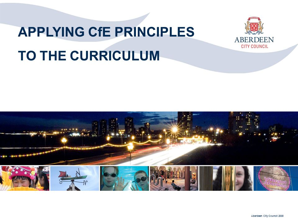 Aberdeen City Council 2008 APPLYING CfE PRINCIPLES TO THE CURRICULUM