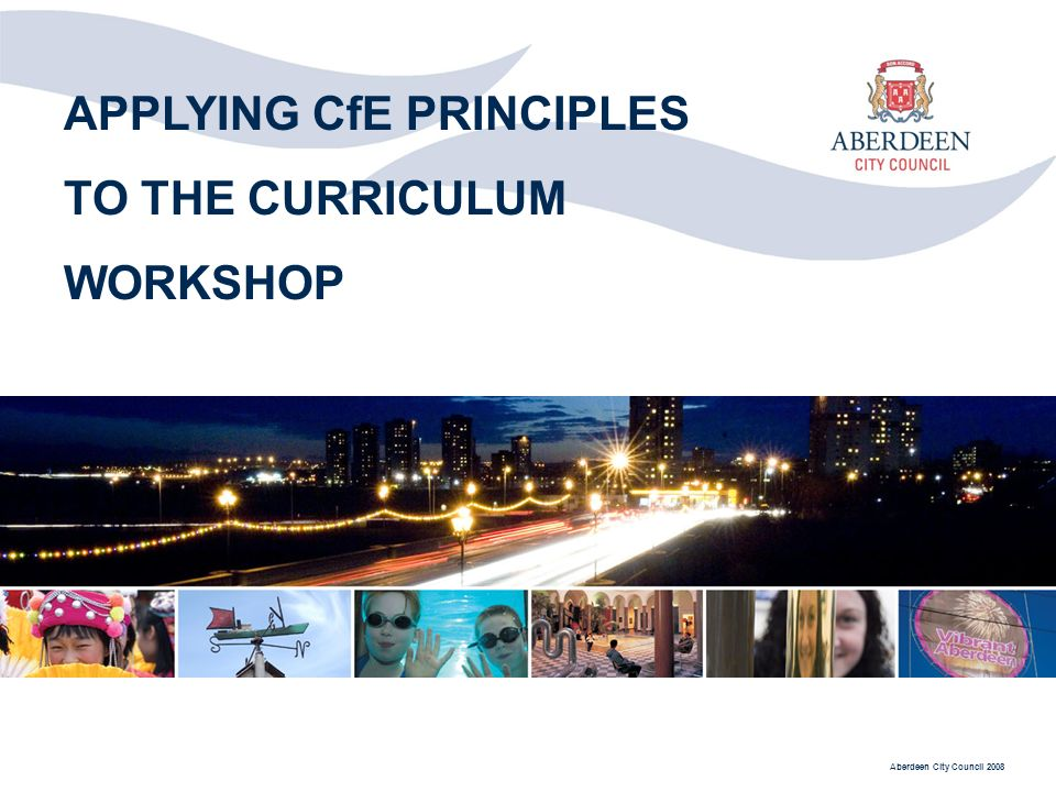 Aberdeen City Council 2008 APPLYING CfE PRINCIPLES TO THE CURRICULUM WORKSHOP