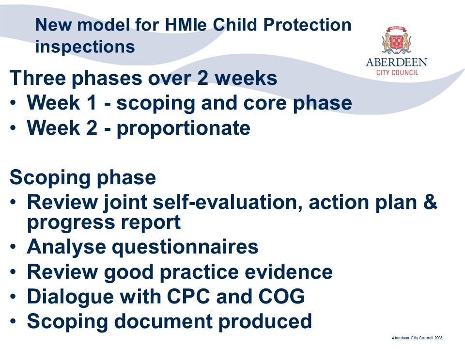 Aberdeen City Council 2008 New model for HMIe Child Protection inspections Three phases over 2 weeks Week 1 - scoping and core phase Week 2 - proportionate Scoping phase Review joint self-evaluation, action plan & progress report Analyse questionnaires Review good practice evidence Dialogue with CPC and COG Scoping document produced