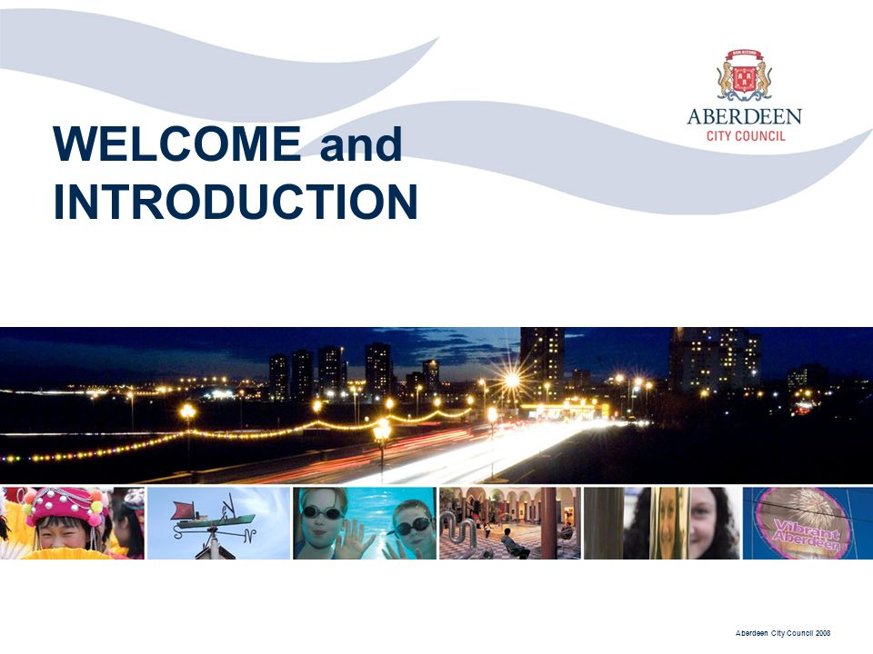 Aberdeen City Council 2008 WELCOME and INTRODUCTION