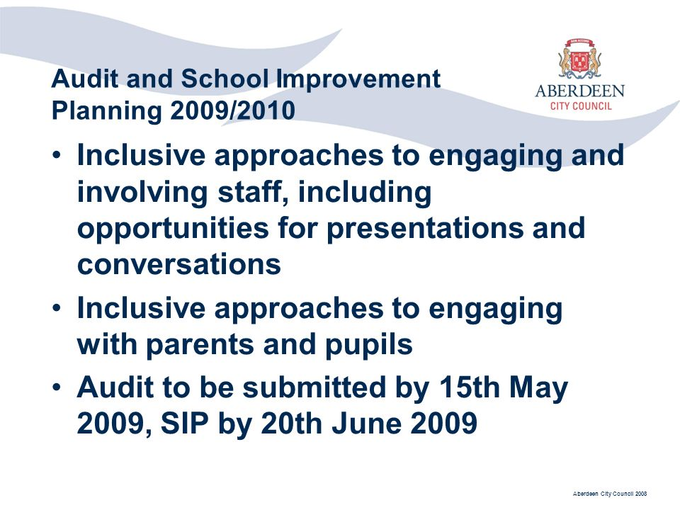 Aberdeen City Council 2008 Audit and School Improvement Planning 2009/2010 Inclusive approaches to engaging and involving staff, including opportunities for presentations and conversations Inclusive approaches to engaging with parents and pupils Audit to be submitted by 15th May 2009, SIP by 20th June 2009