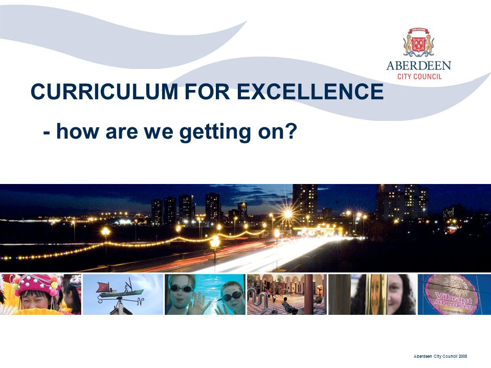 Aberdeen City Council 2008 CURRICULUM FOR EXCELLENCE - how are we getting on?