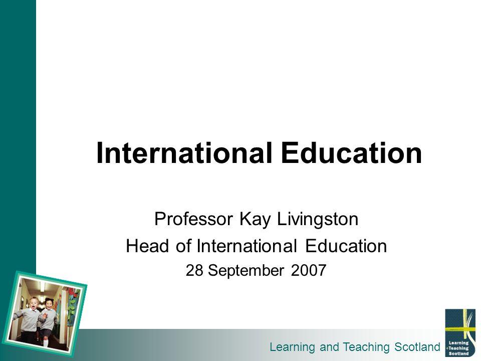 Learning and Teaching Scotland International Education Professor Kay Livingston Head of International Education 28 September 2007