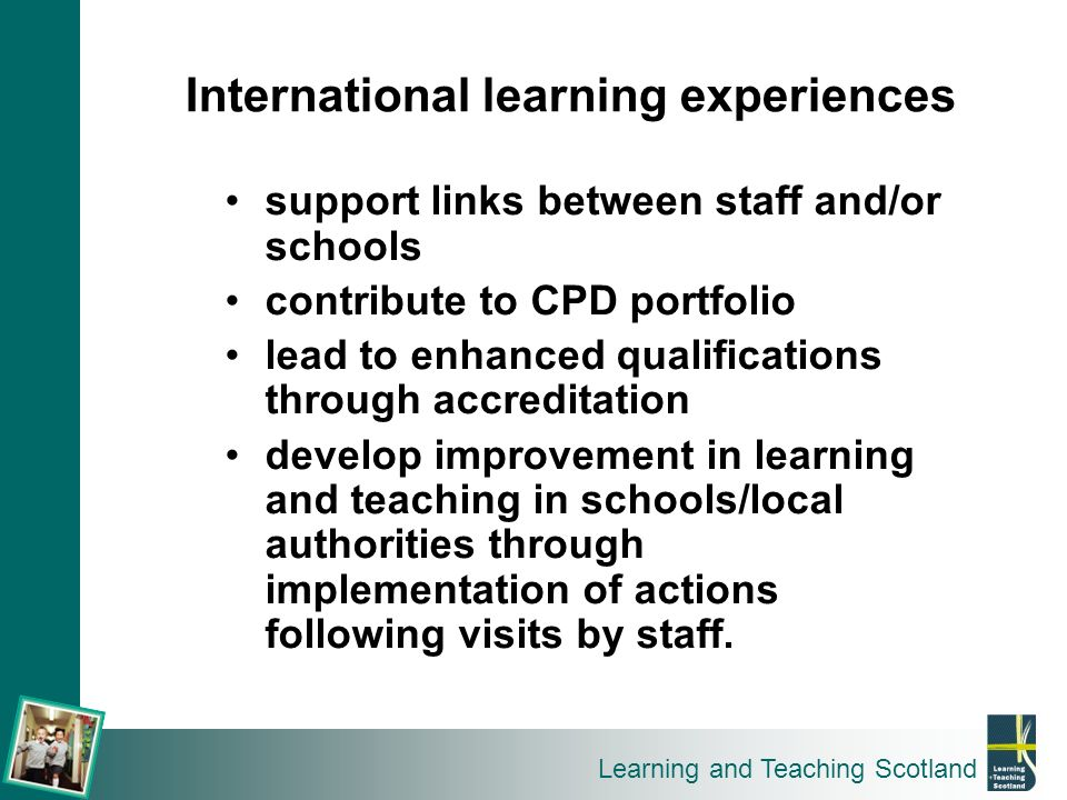 Learning and Teaching Scotland support links between staff and/or schools contribute to CPD portfolio lead to enhanced qualifications through accredit