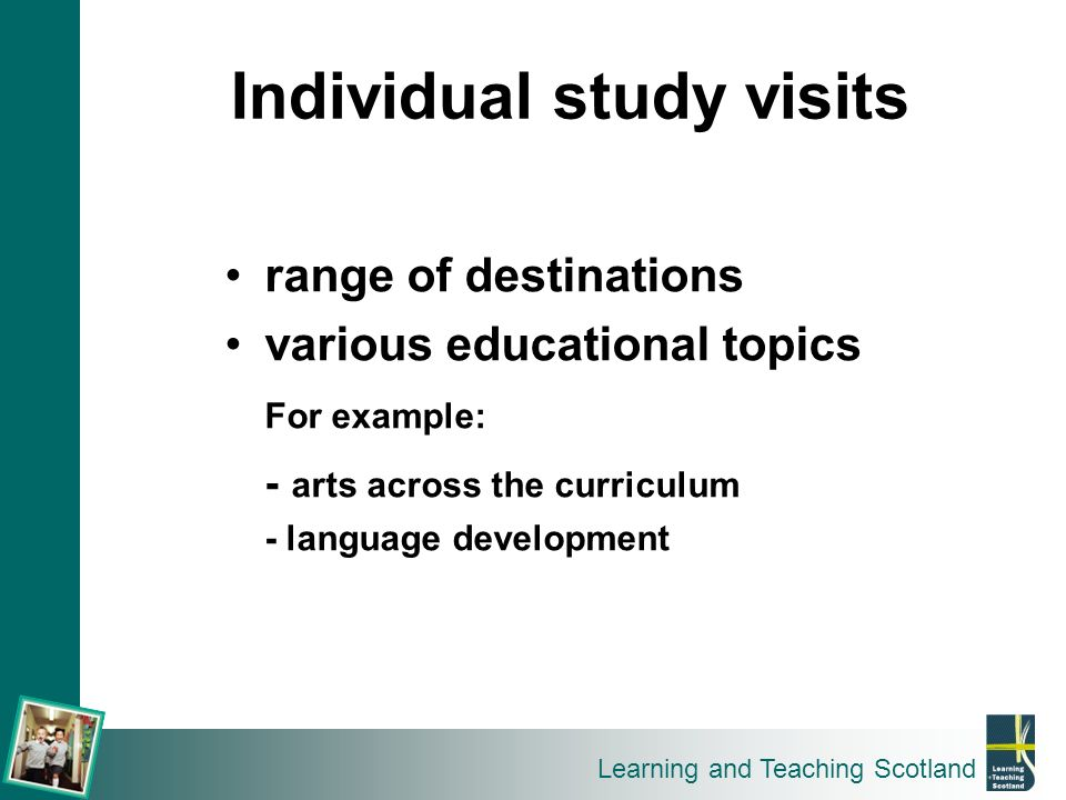 Learning and Teaching Scotland range of destinations various educational topics For example: - arts across the curriculum - language development Indiv