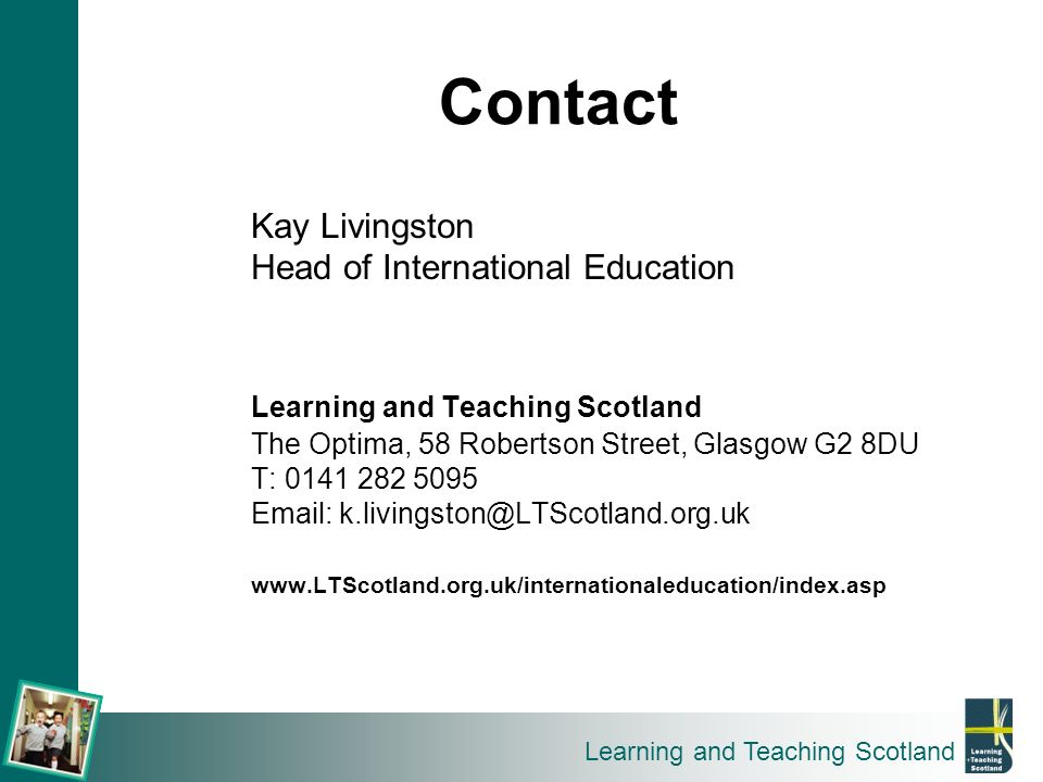 Learning and Teaching Scotland Contact Kay Livingston Head of International Education Learning and Teaching Scotland The Optima, 58 Robertson Street,