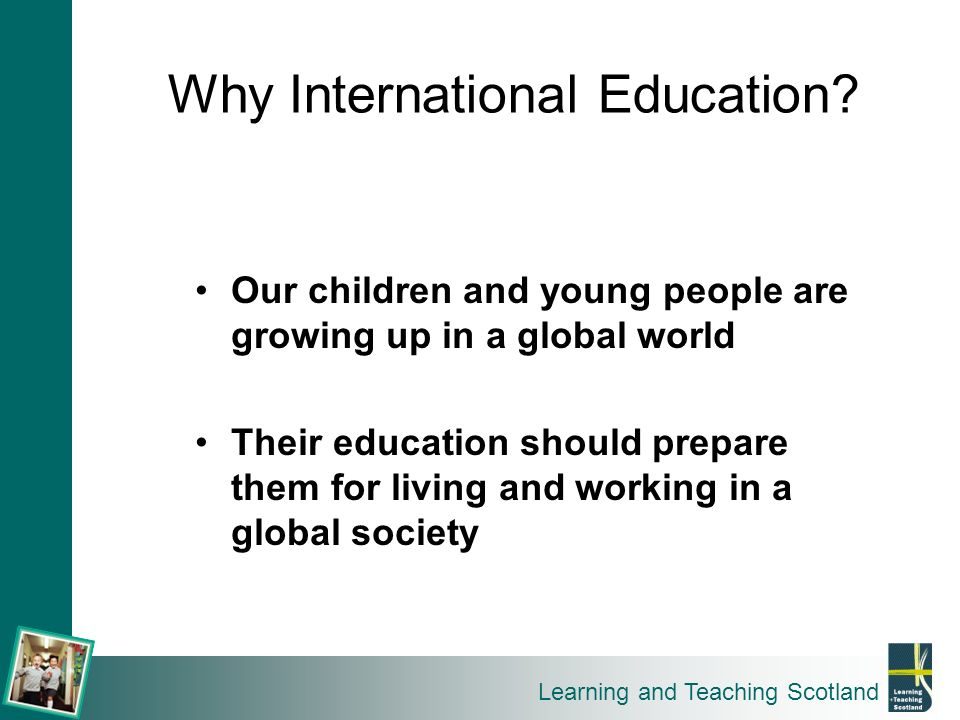 Learning and Teaching Scotland Why International Education? Our children and young people are growing up in a global world Their education should prep