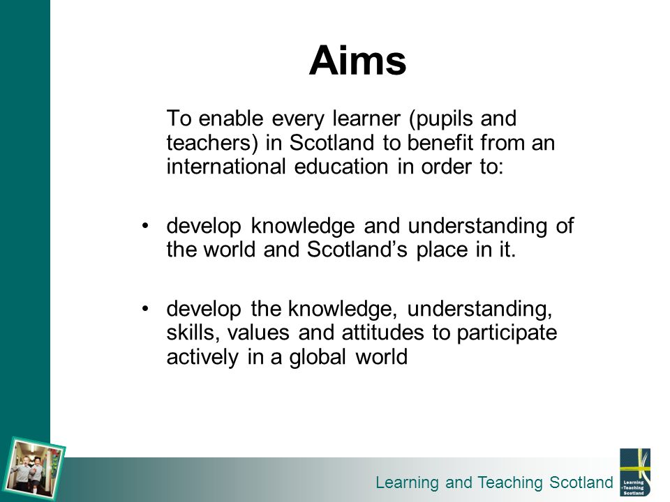 Learning and Teaching Scotland To enable every learner (pupils and teachers) in Scotland to benefit from an international education in order to: devel